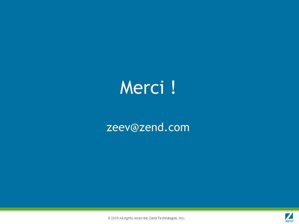 © 2009 All rights reserved. Zend Technologies, Inc. Merci ! zeev@zend.com