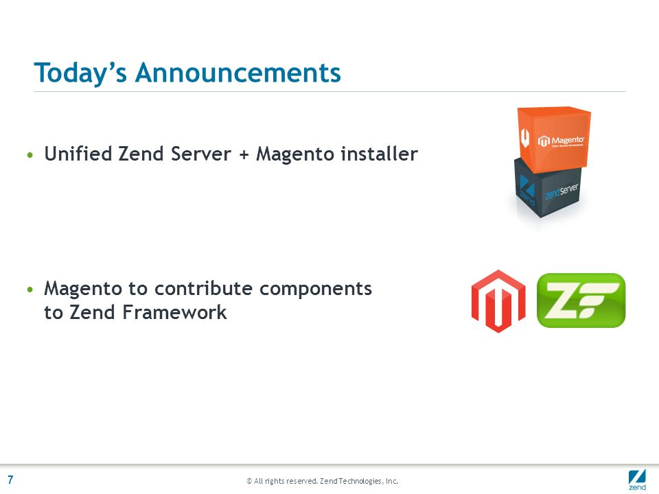© All rights reserved. Zend Technologies, Inc. 7 Unified Zend Server + Magento installer Magento to contribute components to Zend Framework Todays Ann