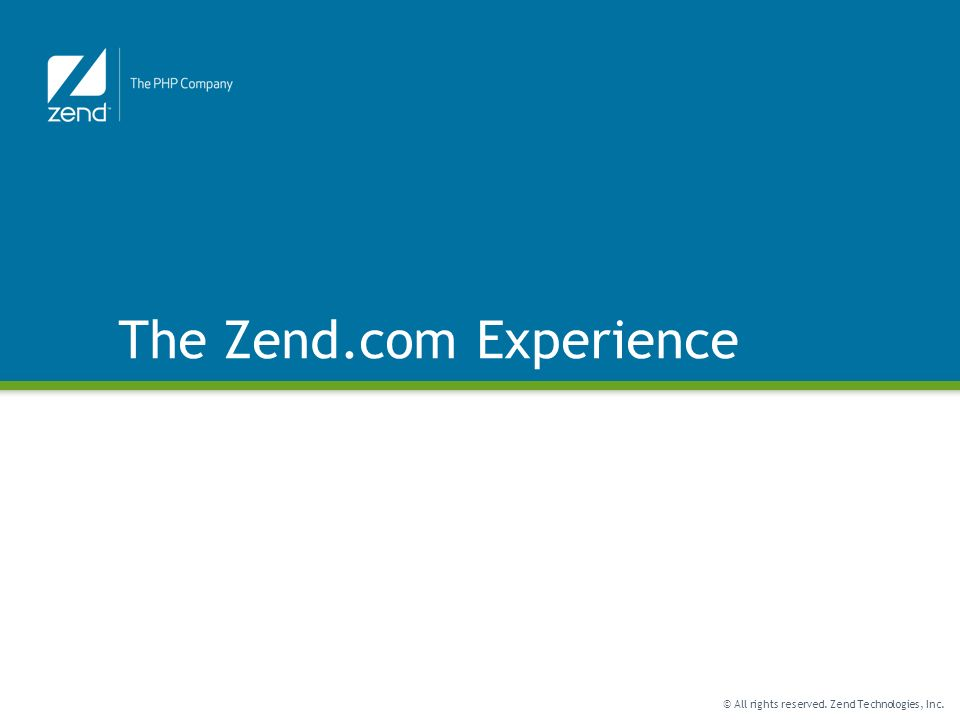 © All rights reserved. Zend Technologies, Inc. The Zend.com Experience