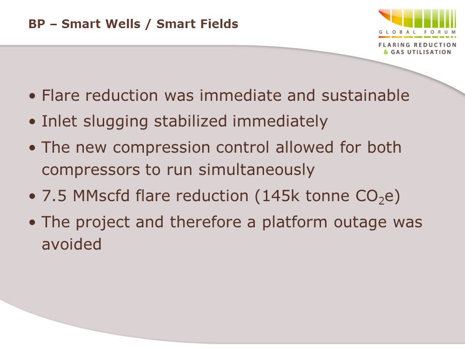 BP – Smart Wells / Smart Fields Flare reduction was immediate and sustainable Inlet slugging stabilized immediately The new compression control allowe