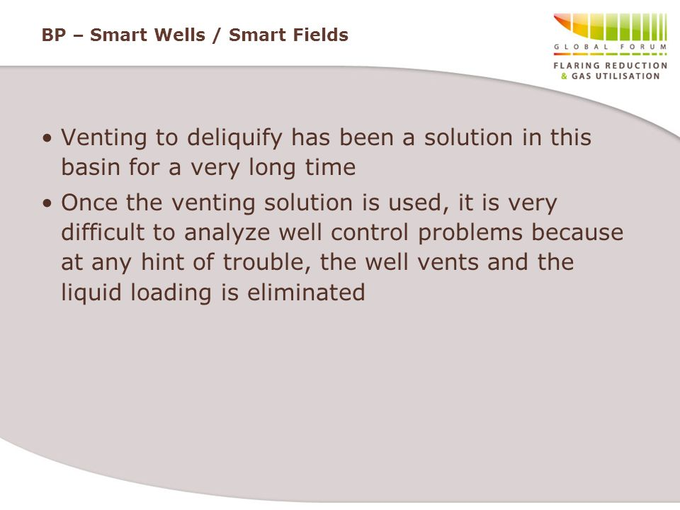 BP – Smart Wells / Smart Fields Venting to deliquify has been a solution in this basin for a very long time Once the venting solution is used, it is v
