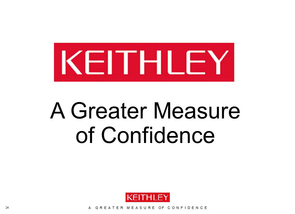 A G R E A T E R M E A S U R E O F C O N F I D E N C E www.keithley.com 24 A G R E A T E R M E A S U R E O F C O N F I D E N C E www.keithley.com 24 A Greater Measure of Confidence
