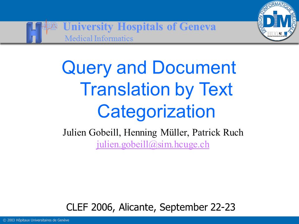 University Hospitals of Geneva Medical Informatics Query and Document Translation by Text Categorization Julien Gobeill, Henning Müller, Patrick Ruch julien.gobeill@sim.hcuge.ch CLEF 2006, Alicante, September 22-23