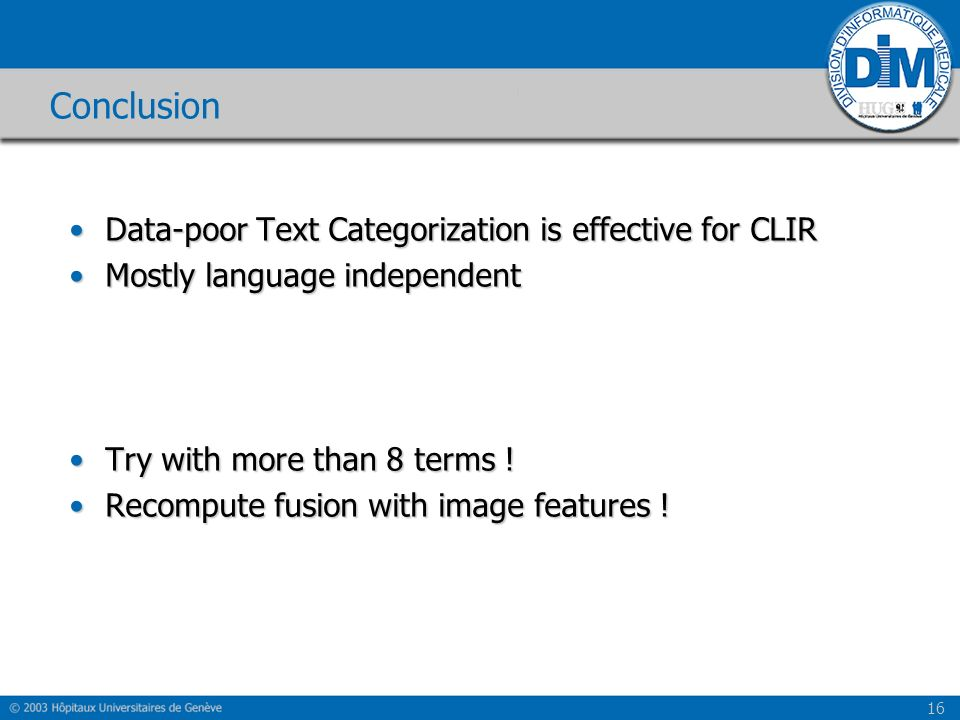 16 Conclusion Data-poor Text Categorization is effective for CLIRData-poor Text Categorization is effective for CLIR Mostly language independentMostly language independent Try with more than 8 terms !Try with more than 8 terms .
