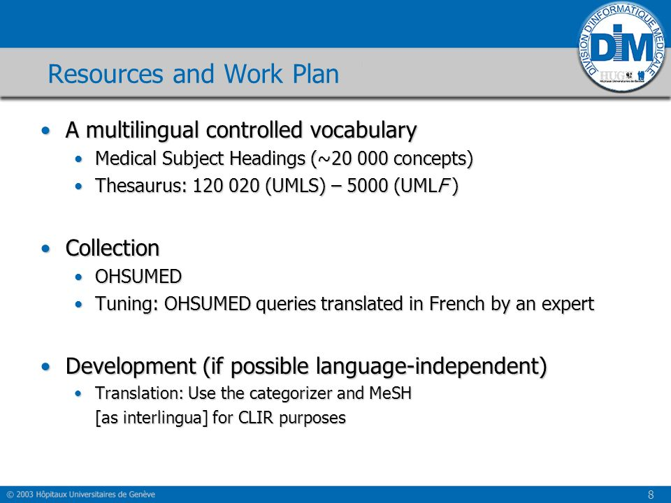 8 Resources and Work Plan A multilingual controlled vocabularyA multilingual controlled vocabulary Medical Subject Headings (~20 000 concepts)Medical Subject Headings (~20 000 concepts) Thesaurus: 120 020 (UMLS) – 5000 (UMLF )Thesaurus: 120 020 (UMLS) – 5000 (UMLF ) CollectionCollection OHSUMEDOHSUMED Tuning: OHSUMED queries translated in French by an expertTuning: OHSUMED queries translated in French by an expert Development (if possible language-independent)Development (if possible language-independent) Translation: Use the categorizer and MeSHTranslation: Use the categorizer and MeSH [as interlingua] for CLIR purposes