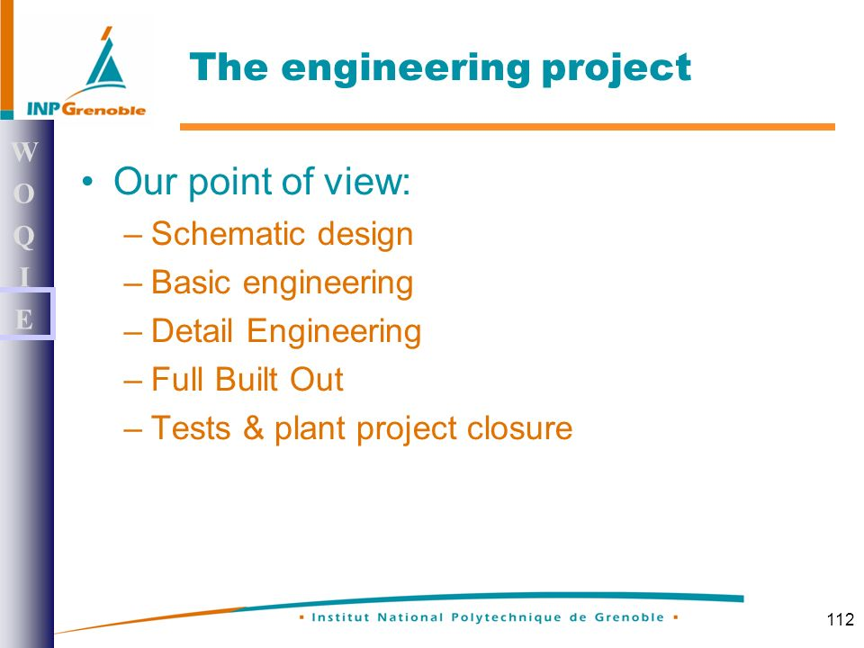 112 Our point of view: –Schematic design –Basic engineering –Detail Engineering –Full Built Out –Tests & plant project closure WOQIEWOQIE The engineering project