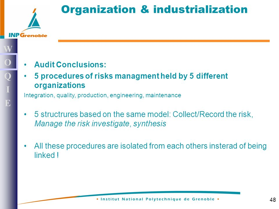 48 Audit Conclusions: 5 procedures of risks managment held by 5 different organizations Integration, quality, production, engineering, maintenance 5 structrures based on the same model: Collect/Record the risk, Manage the risk investigate, synthesis All these procedures are isolated from each others insterad of being linked .