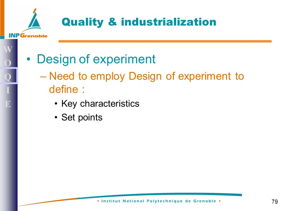 79 Design of experiment –Need to employ Design of experiment to define : Key characteristics Set points WOQIEWOQIE Quality & industrialization