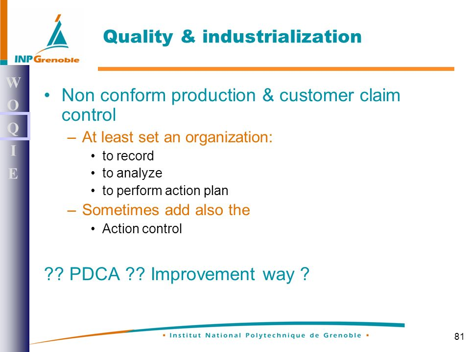 81 Non conform production & customer claim control –At least set an organization: to record to analyze to perform action plan –Sometimes add also the Action control .