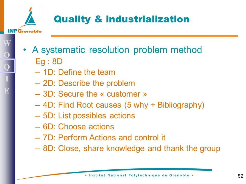 82 A systematic resolution problem method Eg : 8D –1D: Define the team –2D: Describe the problem –3D: Secure the « customer » –4D: Find Root causes (5 why + Bibliography) –5D: List possibles actions –6D: Choose actions –7D: Perform Actions and control it –8D: Close, share knowledge and thank the group WOQIEWOQIE Quality & industrialization