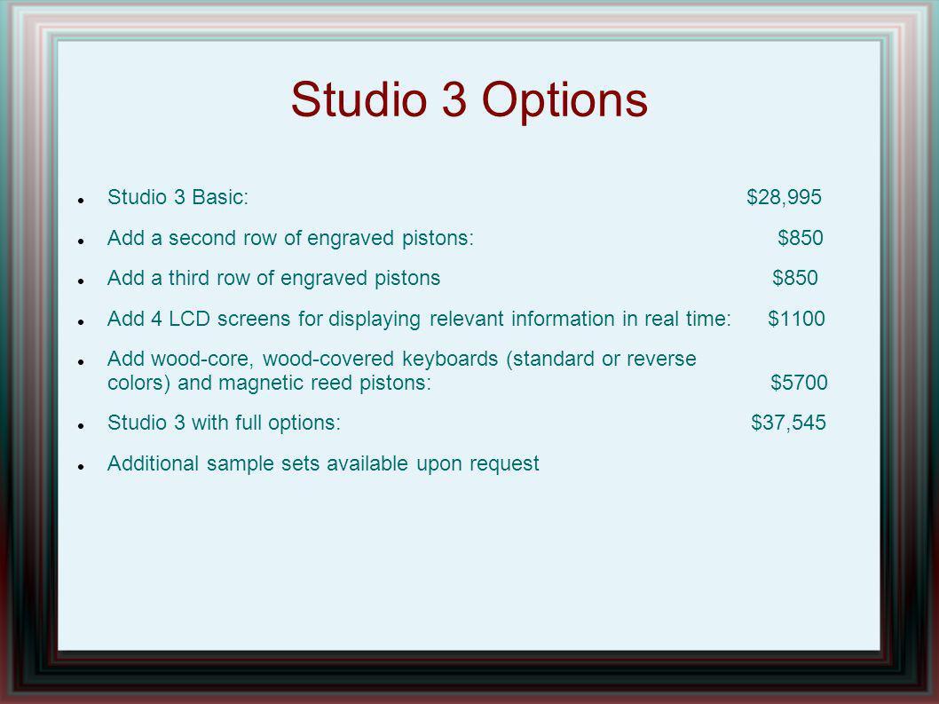 Studio 3 Options Studio 3 Basic: $28,995 Add a second row of engraved pistons: $850 Add a third row of engraved pistons $850 Add 4 LCD screens for dis