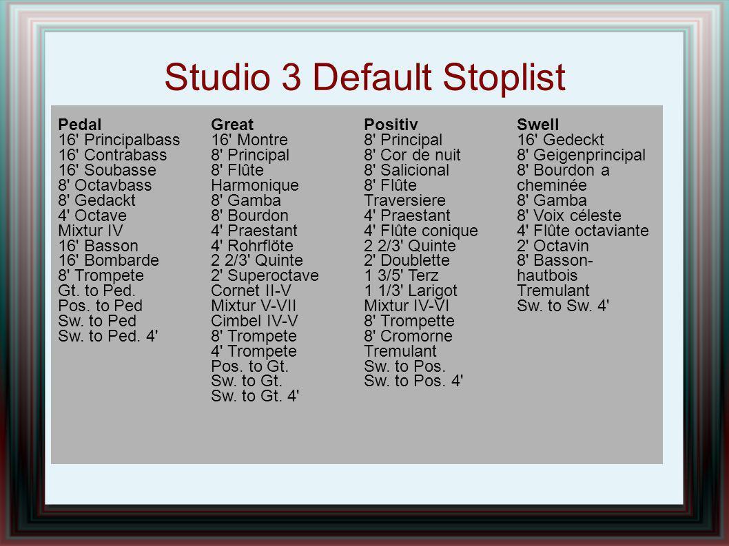 Studio 3 Default Stoplist Pedal 16' Principalbass 16' Contrabass 16' Soubasse 8' Octavbass 8' Gedackt 4' Octave Mixtur IV 16' Basson 16' Bombarde 8' T