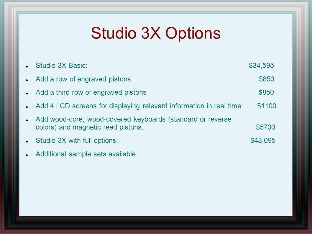 Studio 3X Options Studio 3X Basic: $34,595 Add a row of engraved pistons: $850 Add a third row of engraved pistons $850 Add 4 LCD screens for displayi