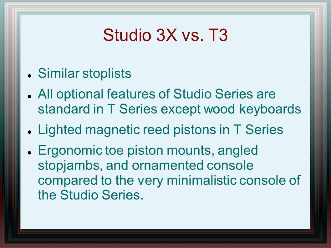 Studio 3X vs. T3 Similar stoplists All optional features of Studio Series are standard in T Series except wood keyboards Lighted magnetic reed pistons