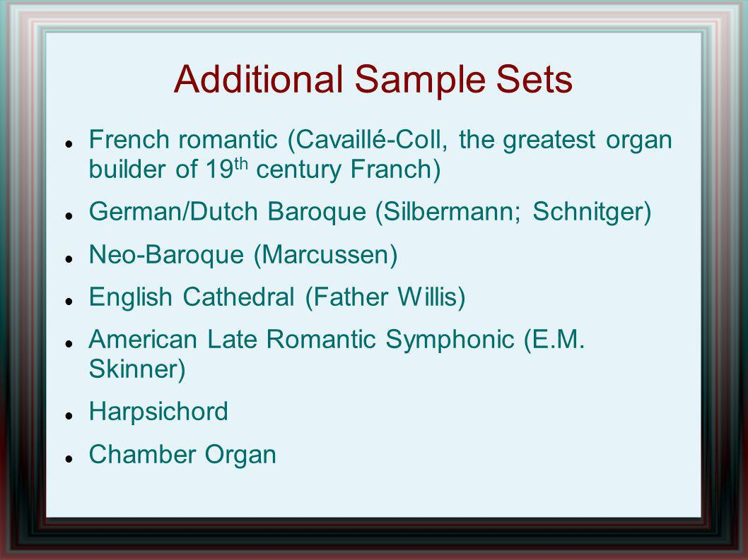 Additional Sample Sets French romantic (Cavaillé-Coll, the greatest organ builder of 19 th century Franch) German/Dutch Baroque (Silbermann; Schnitger