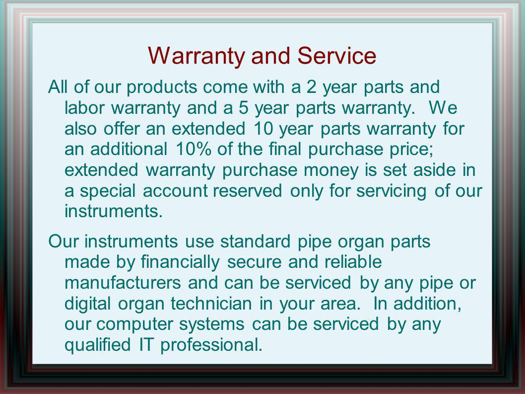 Warranty and Service All of our products come with a 2 year parts and labor warranty and a 5 year parts warranty.