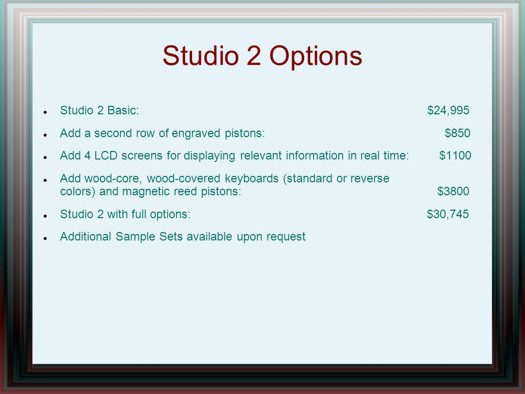 Studio 2 Options Studio 2 Basic: $24,995 Add a second row of engraved pistons: $850 Add 4 LCD screens for displaying relevant information in real time