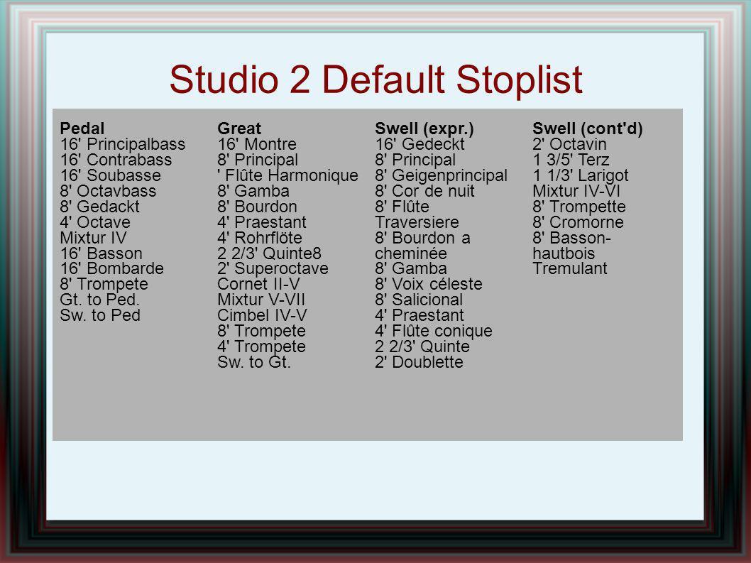 Studio 2 Default Stoplist Pedal 16' Principalbass 16' Contrabass 16' Soubasse 8' Octavbass 8' Gedackt 4' Octave Mixtur IV 16' Basson 16' Bombarde 8' T