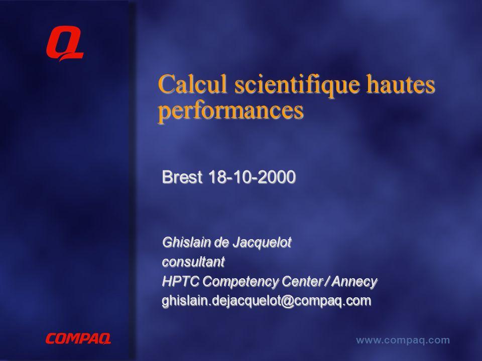 www.compaq.com Calcul scientifique hautes performances Brest 18-10-2000 Ghislain de Jacquelot consultant HPTC Competency Center / Annecy ghislain.dejacquelot@compaq.com
