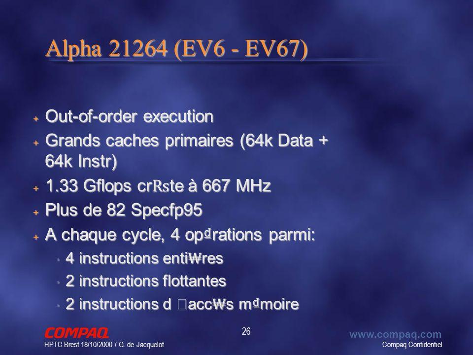 Compaq Confidentiel www.compaq.com HPTC Brest 18/10/2000 / G. de Jacquelot 26 Alpha 21264 (EV6 - EV67) + Out-of-order execution + Grands caches primai