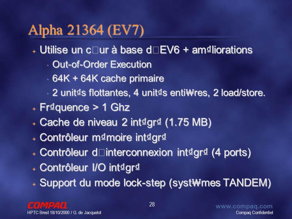 Compaq Confidentiel www.compaq.com HPTC Brest 18/10/2000 / G. de Jacquelot 28 Alpha 21364 (EV7) Utilise un cœur à base d'EV6 + amliorations Utilise un