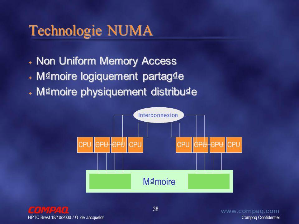 Compaq Confidentiel www.compaq.com HPTC Brest 18/10/2000 / G. de Jacquelot 38 Technologie NUMA + Non Uniform Memory Access + Mmoire logiquement partag