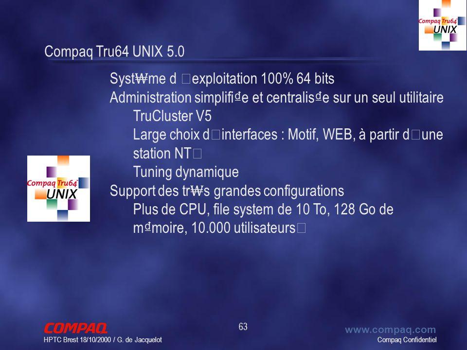 Compaq Confidentiel www.compaq.com HPTC Brest 18/10/2000 / G. de Jacquelot 63 Compaq Tru64 UNIX 5.0 Syst me d ' exploitation 100% 64 bits Administrati