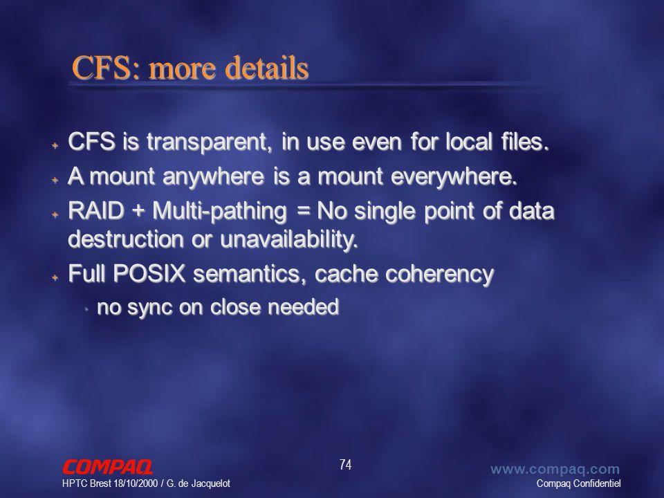 Compaq Confidentiel www.compaq.com HPTC Brest 18/10/2000 / G. de Jacquelot 74 CFS: more details CFS: more details + CFS is transparent, in use even fo
