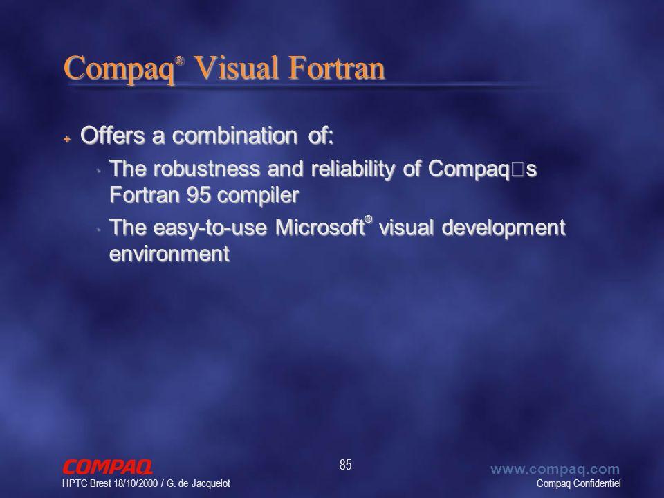 Compaq Confidentiel www.compaq.com HPTC Brest 18/10/2000 / G. de Jacquelot 85 Compaq ® Visual Fortran + Offers a combination of: The robustness and re