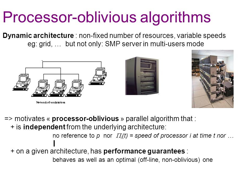 Dynamic architecture : non-fixed number of resources, variable speeds eg: grid, … but not only: SMP server in multi-users mode => motivates « processor-oblivious » parallel algorithm that : + is independent from the underlying architecture: no reference to p nor i (t) = speed of processor i at time t nor … + on a given architecture, has performance guarantees : behaves as well as an optimal (off-line, non-oblivious) one Processor-oblivious algorithms