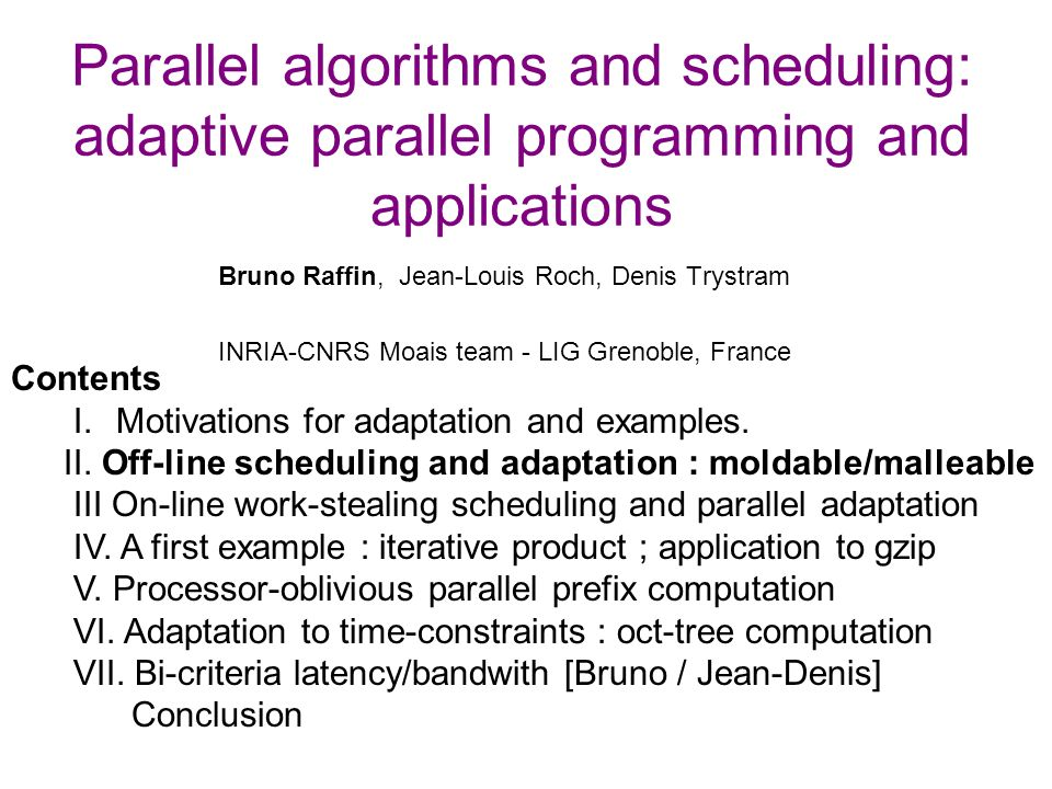 Parallel algorithms and scheduling: adaptive parallel programming and applications Bruno Raffin, Jean-Louis Roch, Denis Trystram INRIA-CNRS Moais team - LIG Grenoble, France Contents I.