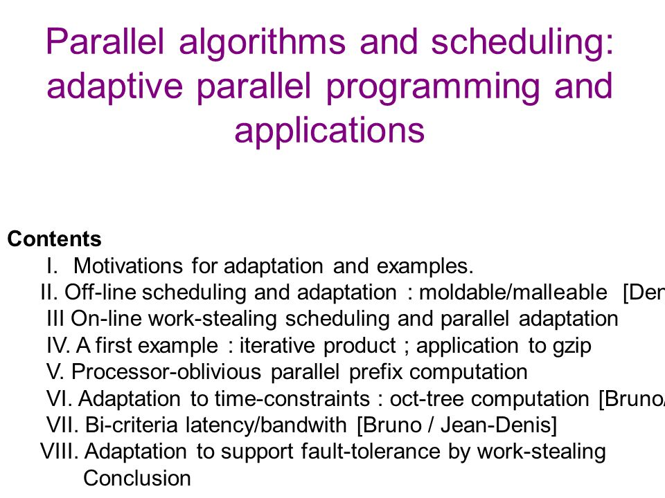 Parallel algorithms and scheduling: adaptive parallel programming and applications Contents I. Motivations for adaptation and examples. II. Off-line s