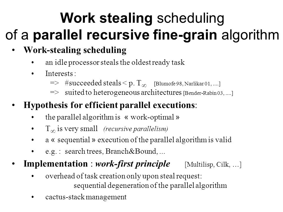 Work stealing scheduling of a parallel recursive fine-grain algorithm Work-stealing scheduling an idle processor steals the oldest ready task Interests : => #succeeded steals suited to heterogeneous architectures [Bender-Rabin 03,....] Hypothesis for efficient parallel executions: the parallel algorithm is « work-optimal » T is very small (recursive parallelism) a « sequential » execution of the parallel algorithm is valid e.g.
