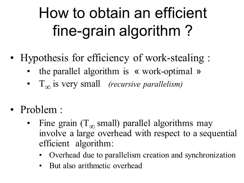 How to obtain an efficient fine-grain algorithm ? Hypothesis for efficiency of work-stealing : the parallel algorithm is « work-optimal » T is very sm