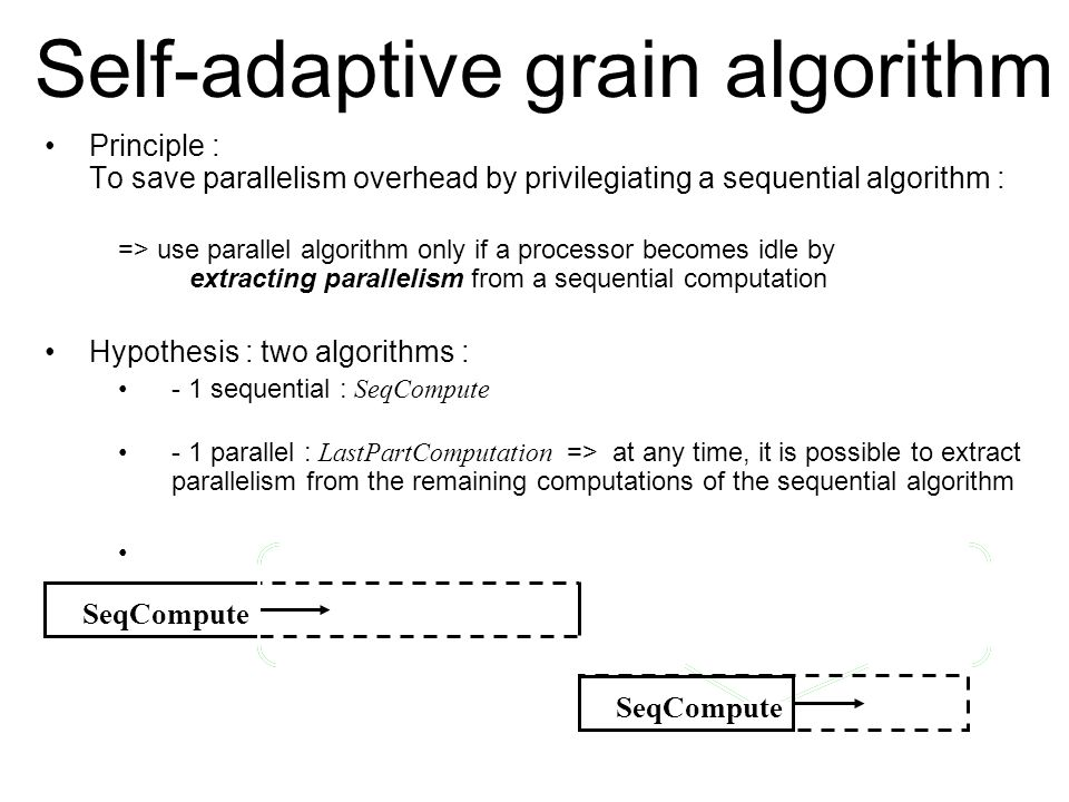 Self-adaptive grain algorithm Principle : To save parallelism overhead by privilegiating a sequential algorithm : => use parallel algorithm only if a processor becomes idle by extracting parallelism from a sequential computation Hypothesis : two algorithms : - 1 sequential : SeqCompute - 1 parallel : LastPartComputation => at any time, it is possible to extract parallelism from the remaining computations of the sequential algorithm SeqCompute Extract_par LastPartComputation SeqCompute