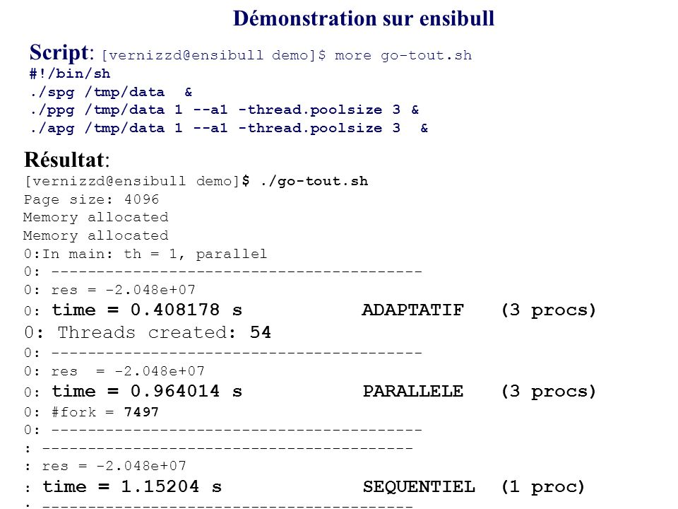 Démonstration sur ensibull Script: [vernizzd@ensibull demo]$ more go-tout.sh #!/bin/sh./spg /tmp/data &./ppg /tmp/data 1 --a1 -thread.poolsize 3 &./ap