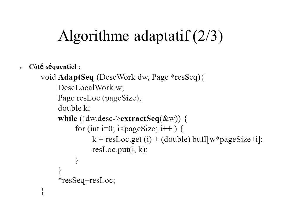 Algorithme adaptatif (2/3) Côt é s é quentiel : void AdaptSeq (DescWork dw, Page *resSeq){ DescLocalWork w; Page resLoc (pageSize); double k; while (!