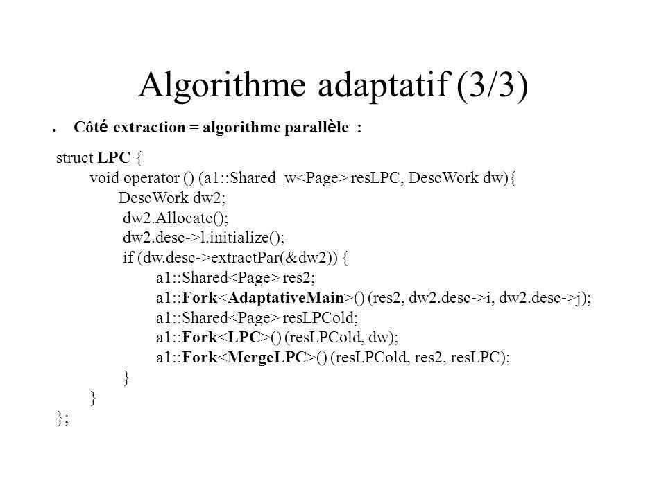 Algorithme adaptatif (3/3) Côt é extraction = algorithme parall è le : struct LPC { void operator () (a1::Shared_w resLPC, DescWork dw){ DescWork dw2;