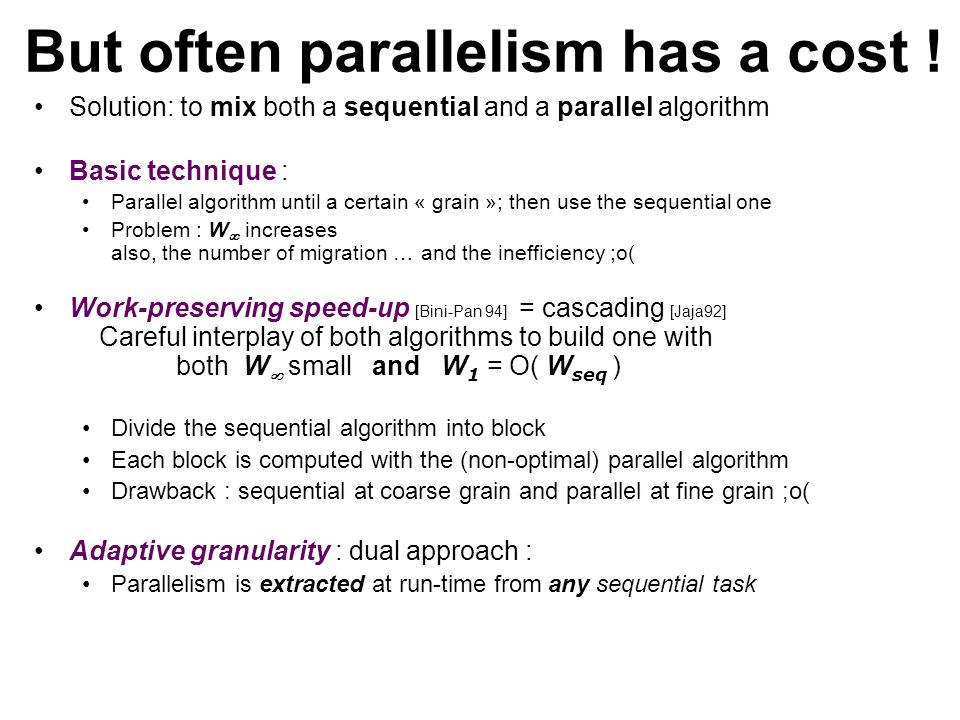 Solution: to mix both a sequential and a parallel algorithm Basic technique : Parallel algorithm until a certain « grain »; then use the sequential one Problem : W increases also, the number of migration … and the inefficiency ;o( Work-preserving speed-up [Bini-Pan 94] = cascading [Jaja92] Careful interplay of both algorithms to build one with both W small and W 1 = O( W seq ) Divide the sequential algorithm into block Each block is computed with the (non-optimal) parallel algorithm Drawback : sequential at coarse grain and parallel at fine grain ;o( Adaptive granularity : dual approach : Parallelism is extracted at run-time from any sequential task But often parallelism has a cost !
