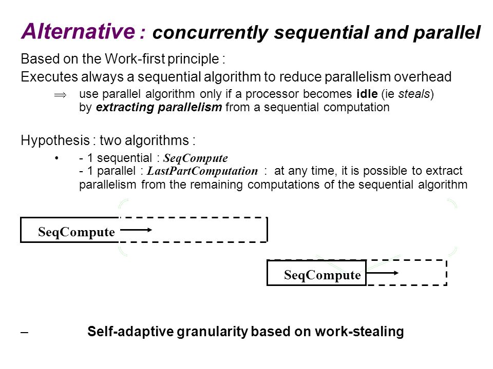 Alternative : concurrently sequential and parallel Based on the Work-first principle : Executes always a sequential algorithm to reduce parallelism ov