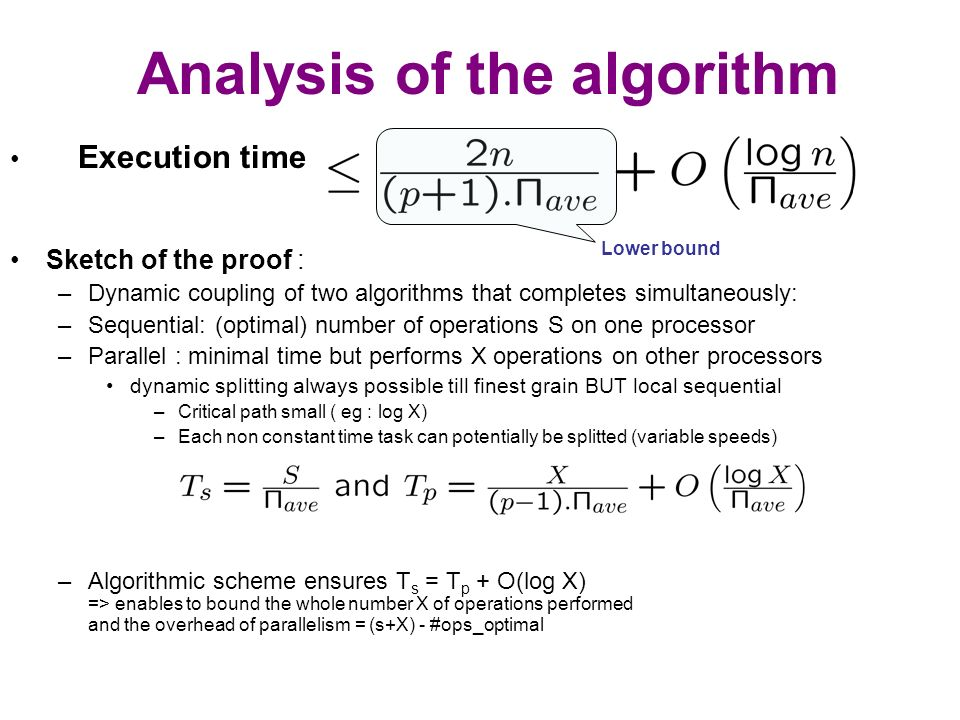 Analysis of the algorithm Execution time Sketch of the proof : –Dynamic coupling of two algorithms that completes simultaneously: –Sequential: (optimal) number of operations S on one processor –Parallel : minimal time but performs X operations on other processors dynamic splitting always possible till finest grain BUT local sequential –Critical path small ( eg : log X) –Each non constant time task can potentially be splitted (variable speeds) –Algorithmic scheme ensures T s = T p + O(log X) => enables to bound the whole number X of operations performed and the overhead of parallelism = (s+X) - #ops_optimal Lower bound