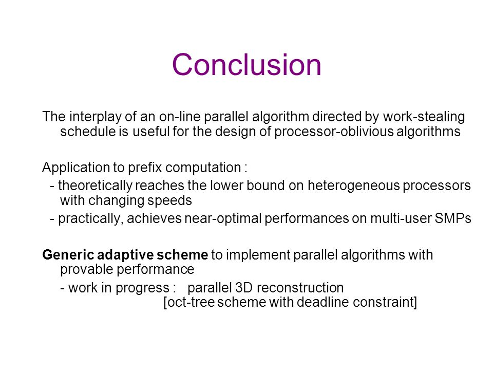 Conclusion The interplay of an on-line parallel algorithm directed by work-stealing schedule is useful for the design of processor-oblivious algorithms Application to prefix computation : - theoretically reaches the lower bound on heterogeneous processors with changing speeds - practically, achieves near-optimal performances on multi-user SMPs Generic adaptive scheme to implement parallel algorithms with provable performance - work in progress : parallel 3D reconstruction [oct-tree scheme with deadline constraint]
