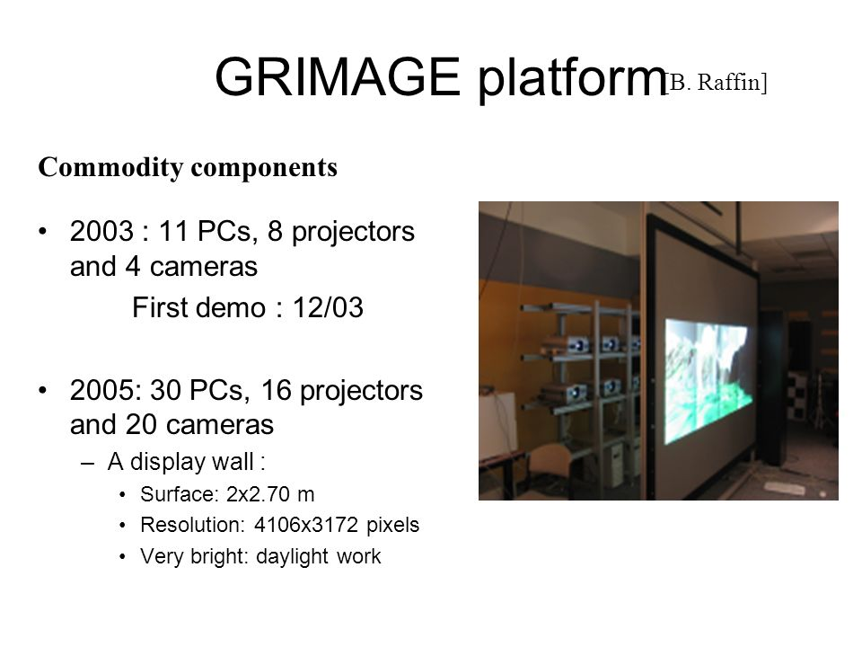GRIMAGE platform 2003 : 11 PCs, 8 projectors and 4 cameras First demo : 12/03 2005: 30 PCs, 16 projectors and 20 cameras –A display wall : Surface: 2x2.70 m Resolution: 4106x3172 pixels Very bright: daylight work Commodity components [B.