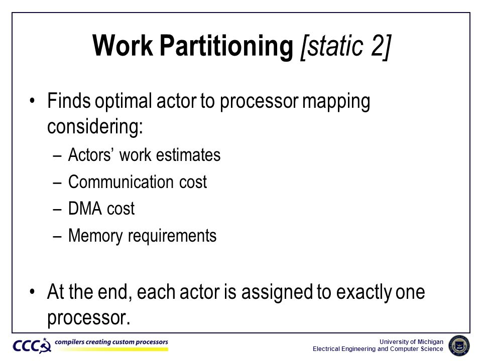 University of Michigan Electrical Engineering and Computer Science Work Partitioning [static 2] Finds optimal actor to processor mapping considering: