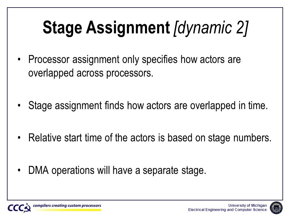 University of Michigan Electrical Engineering and Computer Science Stage Assignment [dynamic 2] Processor assignment only specifies how actors are ove