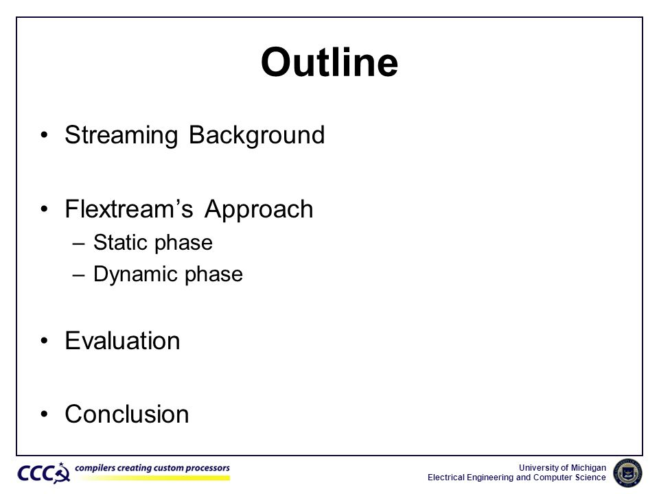 University of Michigan Electrical Engineering and Computer Science Outline Streaming Background Flextreams Approach –Static phase –Dynamic phase Evalu