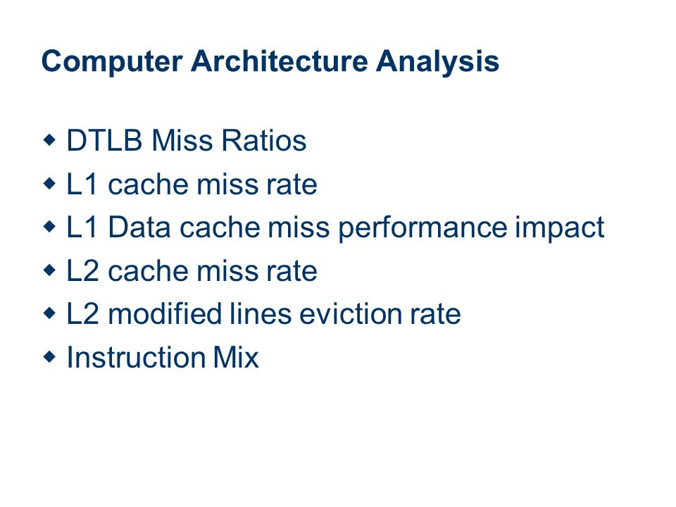 Computer Architecture Analysis DTLB Miss Ratios L1 cache miss rate L1 Data cache miss performance impact L2 cache miss rate L2 modified lines eviction rate Instruction Mix