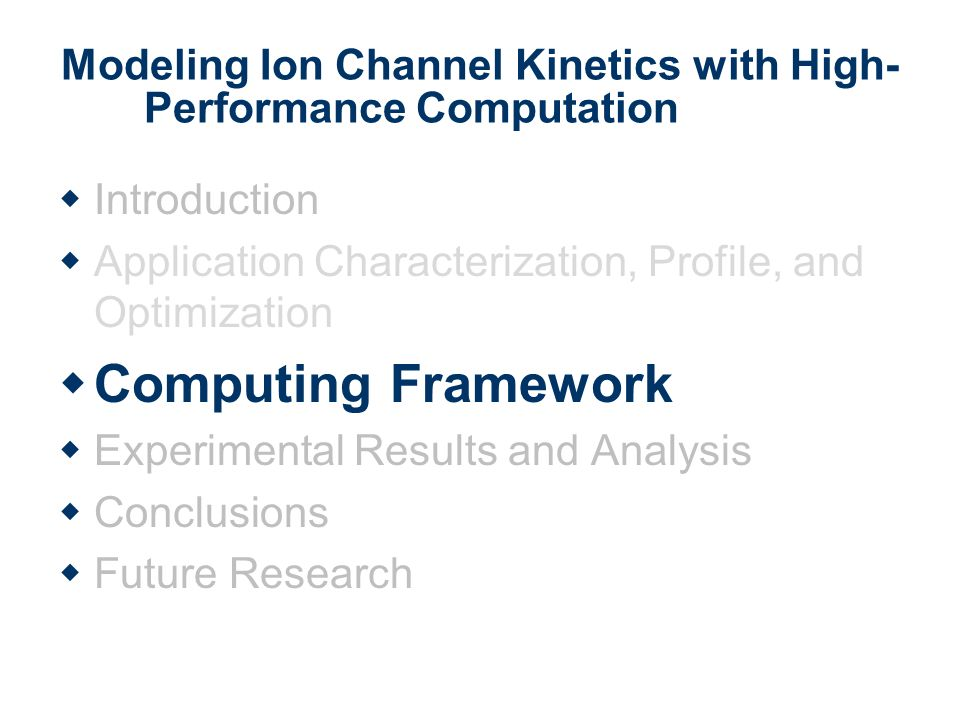 Modeling Ion Channel Kinetics with High- Performance Computation Introduction Application Characterization, Profile, and Optimization Computing Framework Experimental Results and Analysis Conclusions Future Research