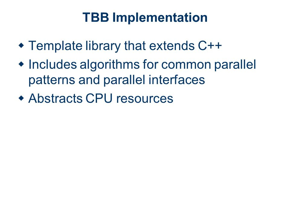 TBB Implementation Template library that extends C++ Includes algorithms for common parallel patterns and parallel interfaces Abstracts CPU resources