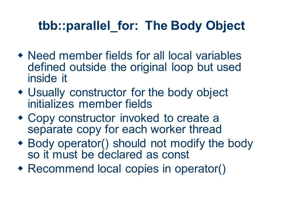 tbb::parallel_for: The Body Object Need member fields for all local variables defined outside the original loop but used inside it Usually constructor for the body object initializes member fields Copy constructor invoked to create a separate copy for each worker thread Body operator() should not modify the body so it must be declared as const Recommend local copies in operator()